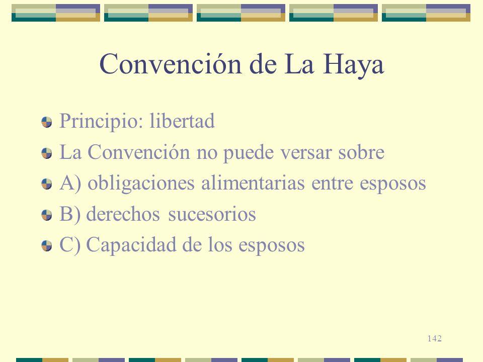 142 Convención de La Haya Principio: libertad La Convención no puede versar sobre A) obligaciones alimentarias entre esposos B) derechos sucesorios C)