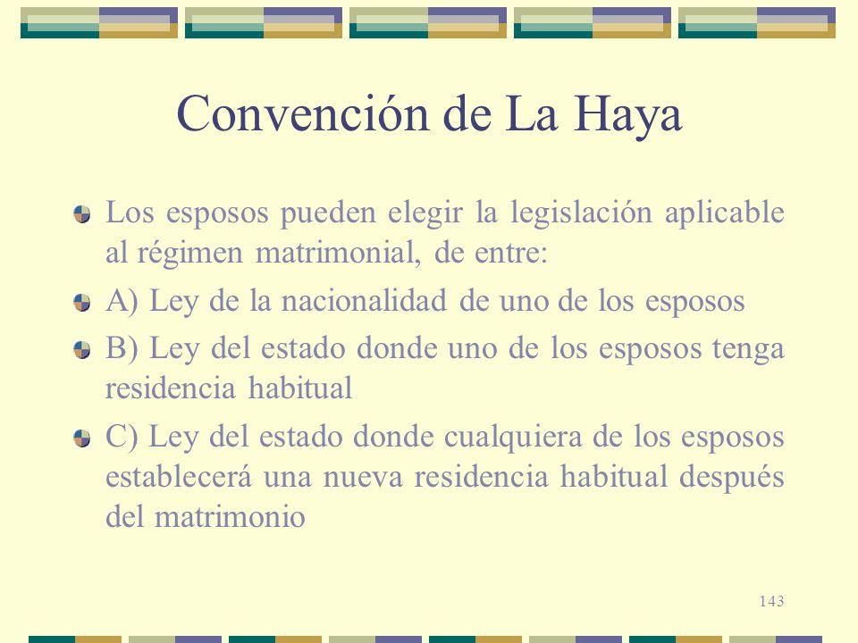143 Convención de La Haya Los esposos pueden elegir la legislación aplicable al régimen matrimonial, de entre: A) Ley de la nacionalidad de uno de los