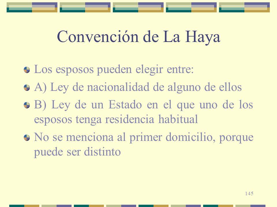 145 Convención de La Haya Los esposos pueden elegir entre: A) Ley de nacionalidad de alguno de ellos B) Ley de un Estado en el que uno de los esposos