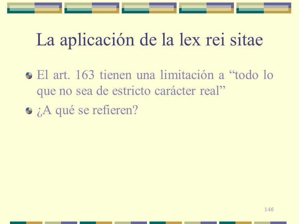 146 La aplicación de la lex rei sitae El art. 163 tienen una limitación a todo lo que no sea de estricto carácter real ¿A qué se refieren?