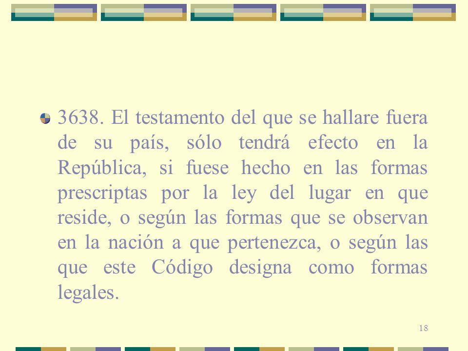 18 3638. El testamento del que se hallare fuera de su país, sólo tendrá efecto en la República, si fuese hecho en las formas prescriptas por la ley de