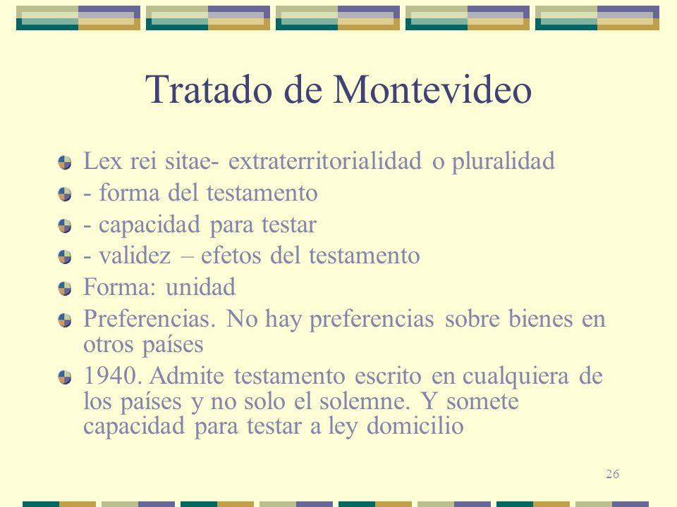 26 Tratado de Montevideo Lex rei sitae- extraterritorialidad o pluralidad - forma del testamento - capacidad para testar - validez – efetos del testam