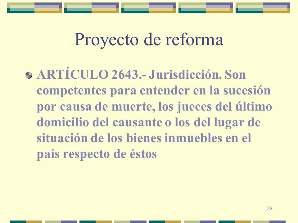 28 Proyecto de reforma ARTÍCULO 2643.- Jurisdicción. Son competentes para entender en la sucesión por causa de muerte, los jueces del último domicilio