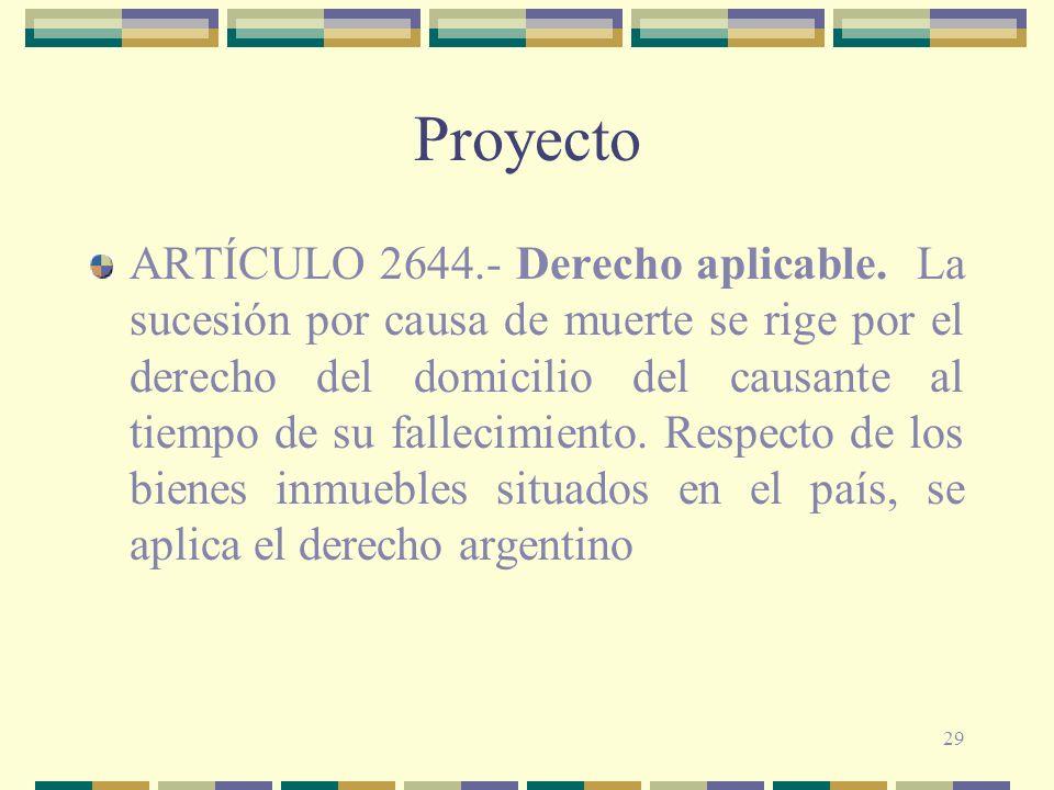 29 Proyecto ARTÍCULO 2644.- Derecho aplicable. La sucesión por causa de muerte se rige por el derecho del domicilio del causante al tiempo de su falle