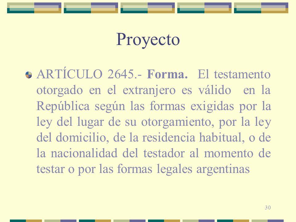 30 Proyecto ARTÍCULO 2645.- Forma. El testamento otorgado en el extranjero es válido en la República según las formas exigidas por la ley del lugar de