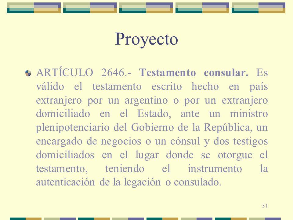 31 Proyecto ARTÍCULO 2646.- Testamento consular. Es válido el testamento escrito hecho en país extranjero por un argentino o por un extranjero domicil