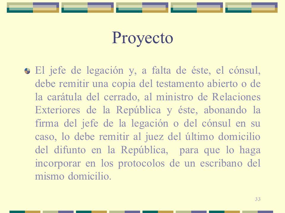 33 Proyecto El jefe de legación y, a falta de éste, el cónsul, debe remitir una copia del testamento abierto o de la carátula del cerrado, al ministro