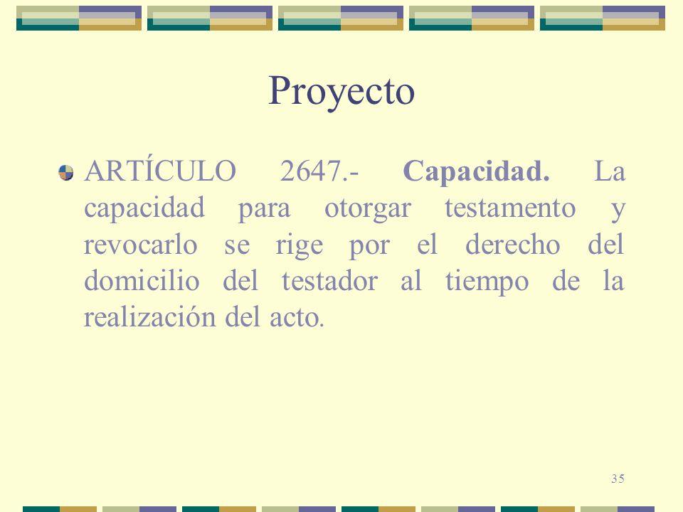 35 Proyecto ARTÍCULO 2647.- Capacidad. La capacidad para otorgar testamento y revocarlo se rige por el derecho del domicilio del testador al tiempo de