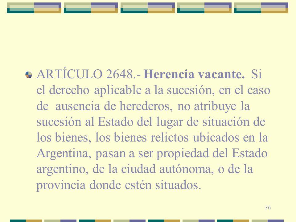 36 ARTÍCULO 2648.- Herencia vacante. Si el derecho aplicable a la sucesión, en el caso de ausencia de herederos, no atribuye la sucesión al Estado del