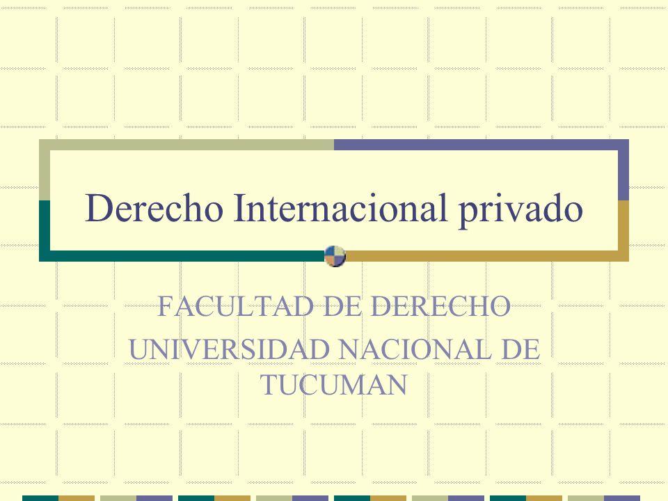 Derecho Internacional privado FACULTAD DE DERECHO UNIVERSIDAD NACIONAL DE TUCUMAN