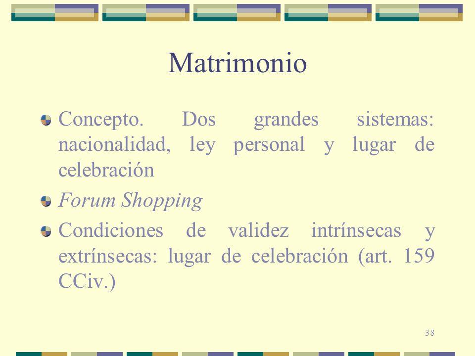 38 Matrimonio Concepto. Dos grandes sistemas: nacionalidad, ley personal y lugar de celebración Forum Shopping Condiciones de validez intrínsecas y ex
