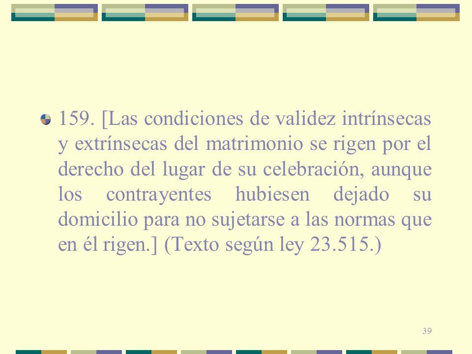 39 159. [Las condiciones de validez intrínsecas y extrínsecas del matrimonio se rigen por el derecho del lugar de su celebración, aunque los contrayen