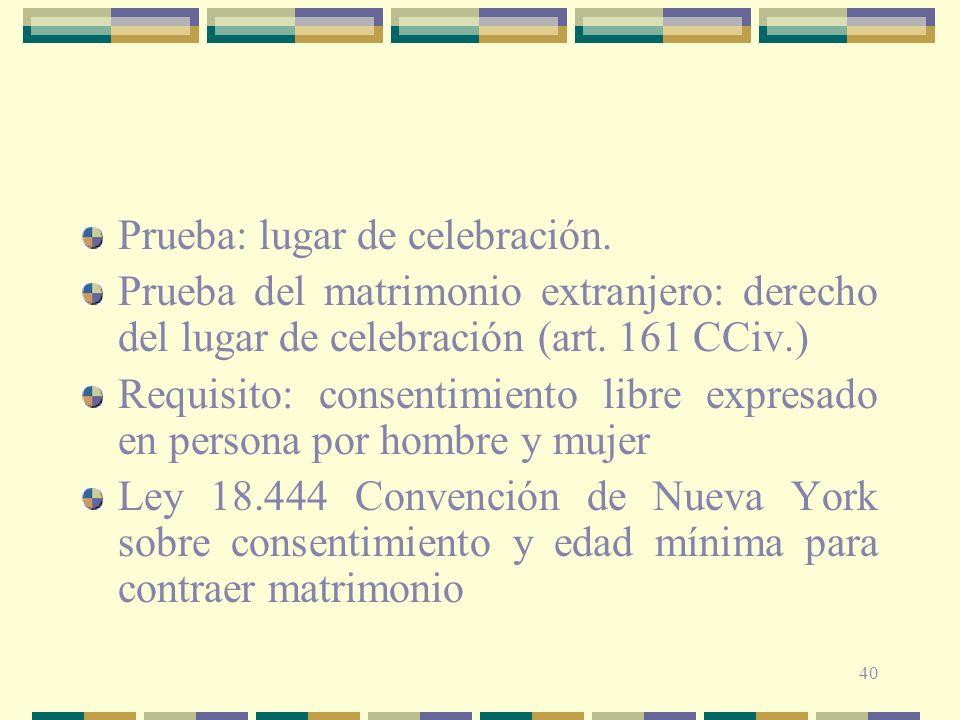 40 Prueba: lugar de celebración. Prueba del matrimonio extranjero: derecho del lugar de celebración (art. 161 CCiv.) Requisito: consentimiento libre e