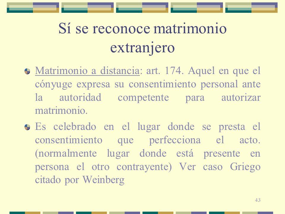 43 Sí se reconoce matrimonio extranjero Matrimonio a distancia: art. 174. Aquel en que el cónyuge expresa su consentimiento personal ante la autoridad