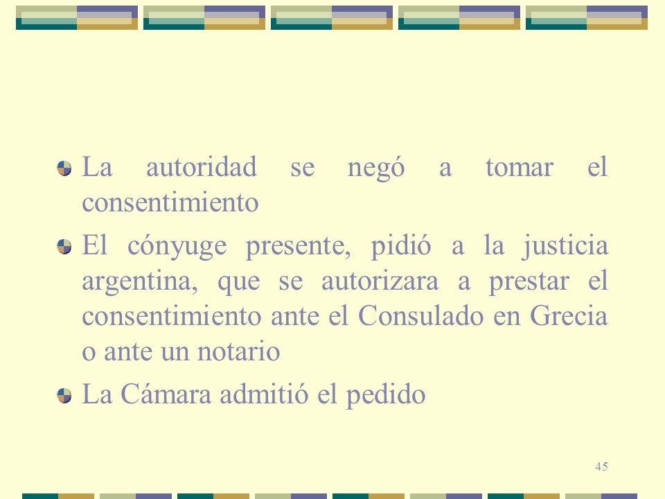 45 La autoridad se negó a tomar el consentimiento El cónyuge presente, pidió a la justicia argentina, que se autorizara a prestar el consentimiento an