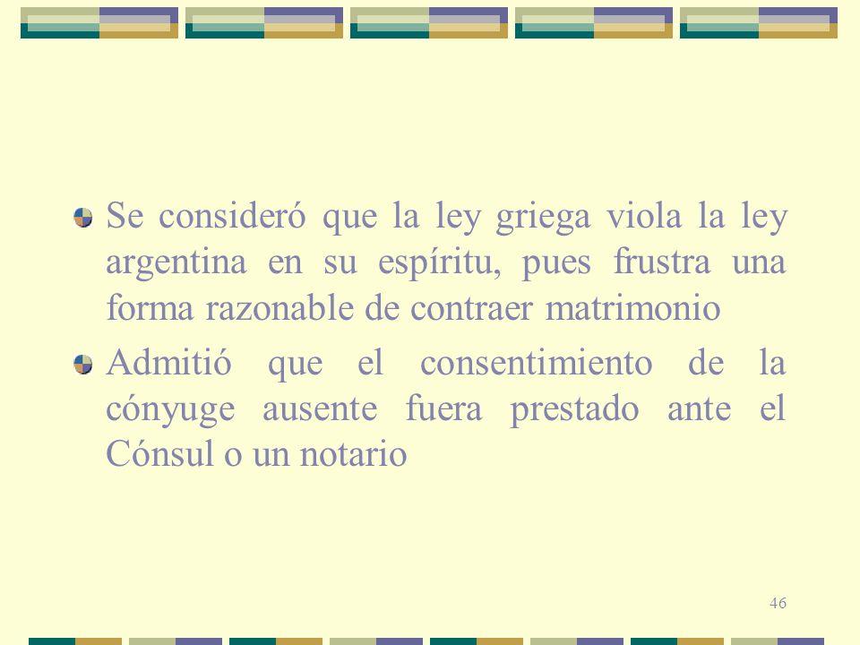 46 Se consideró que la ley griega viola la ley argentina en su espíritu, pues frustra una forma razonable de contraer matrimonio Admitió que el consen