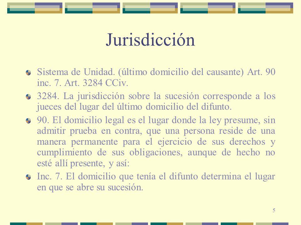 5 Jurisdicción Sistema de Unidad. (último domicilio del causante) Art. 90 inc. 7. Art. 3284 CCiv. 3284. La jurisdicción sobre la sucesión corresponde