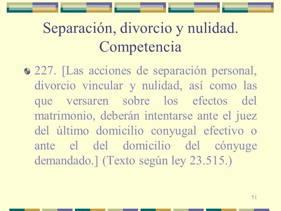 51 Separación, divorcio y nulidad. Competencia 227. [Las acciones de separación personal, divorcio vincular y nulidad, así como las que versaren sobre