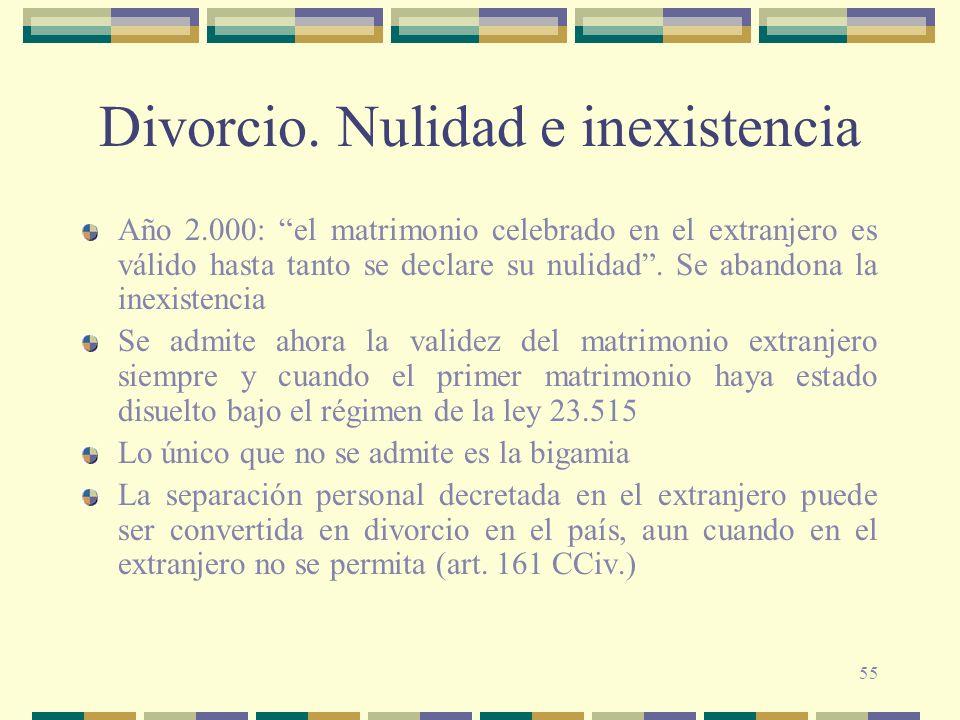 55 Divorcio. Nulidad e inexistencia Año 2.000: el matrimonio celebrado en el extranjero es válido hasta tanto se declare su nulidad. Se abandona la in