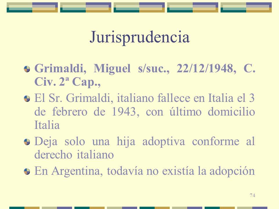 74 Jurisprudencia Grimaldi, Miguel s/suc., 22/12/1948, C. Civ. 2ª Cap., El Sr. Grimaldi, italiano fallece en Italia el 3 de febrero de 1943, con últim