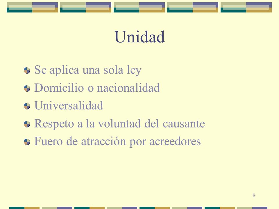 8 Unidad Se aplica una sola ley Domicilio o nacionalidad Universalidad Respeto a la voluntad del causante Fuero de atracción por acreedores