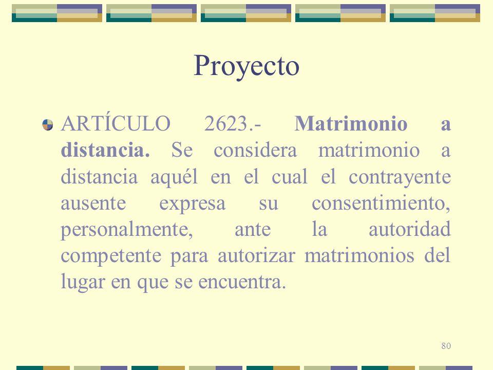 80 Proyecto ARTÍCULO 2623.- Matrimonio a distancia. Se considera matrimonio a distancia aquél en el cual el contrayente ausente expresa su consentimie