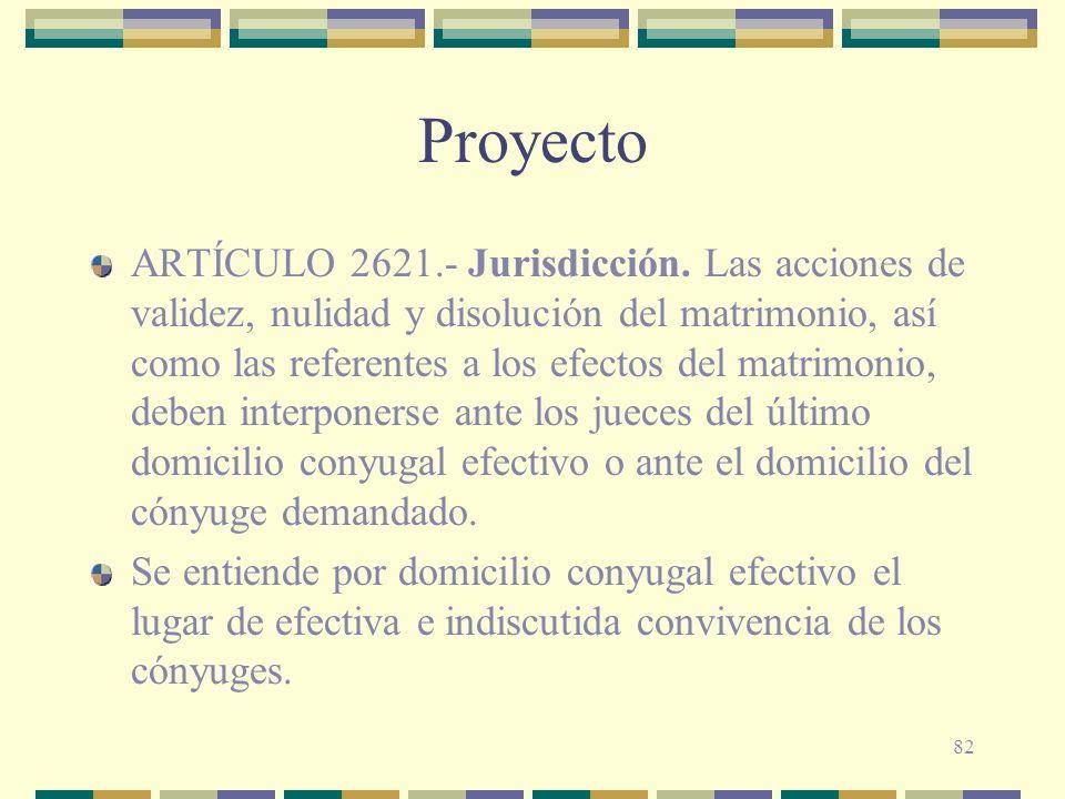 82 Proyecto ARTÍCULO 2621.- Jurisdicción. Las acciones de validez, nulidad y disolución del matrimonio, así como las referentes a los efectos del matr