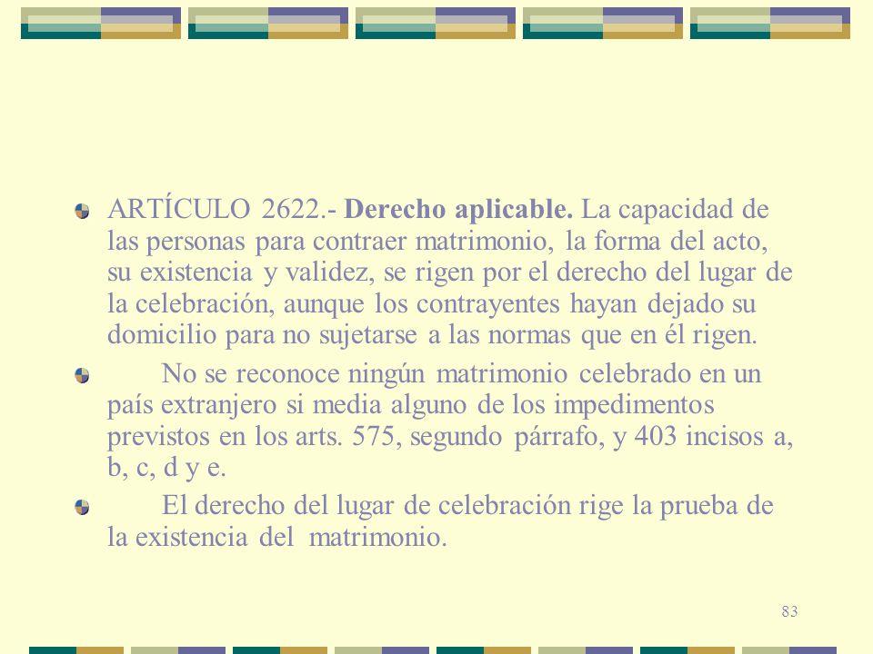 83 ARTÍCULO 2622.- Derecho aplicable. La capacidad de las personas para contraer matrimonio, la forma del acto, su existencia y validez, se rigen por