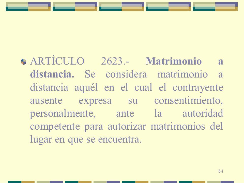 84 ARTÍCULO 2623.- Matrimonio a distancia. Se considera matrimonio a distancia aquél en el cual el contrayente ausente expresa su consentimiento, pers