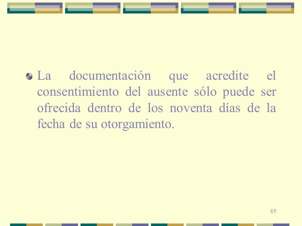 85 La documentación que acredite el consentimiento del ausente sólo puede ser ofrecida dentro de los noventa días de la fecha de su otorgamiento.