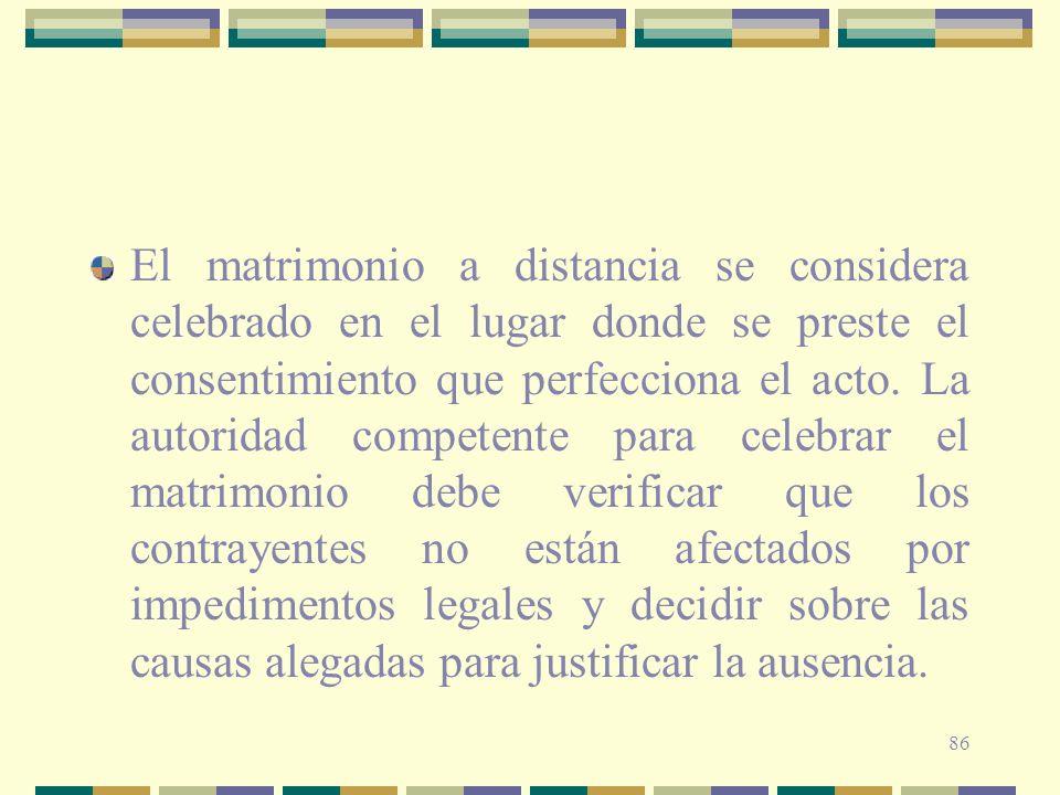 86 El matrimonio a distancia se considera celebrado en el lugar donde se preste el consentimiento que perfecciona el acto. La autoridad competente par
