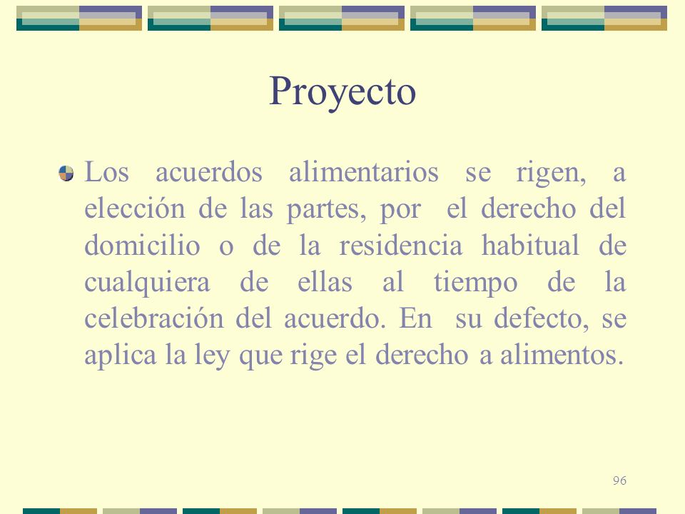 96 Proyecto Los acuerdos alimentarios se rigen, a elección de las partes, por el derecho del domicilio o de la residencia habitual de cualquiera de el