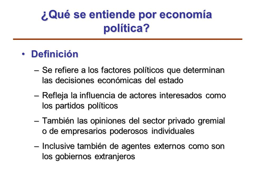 ¿ Qué se entiende por economía política? DefiniciónDefinición –Se refiere a los factores políticos que determinan las decisiones económicas del estado