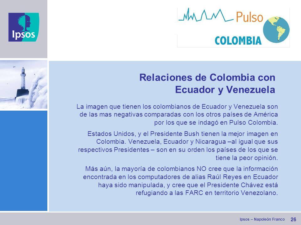 Ipsos – Napoleón Franco 26 Relaciones de Colombia con Ecuador y Venezuela La imagen que tienen los colombianos de Ecuador y Venezuela son de las mas negativas comparadas con los otros países de América por los que se indagó en Pulso Colombia.