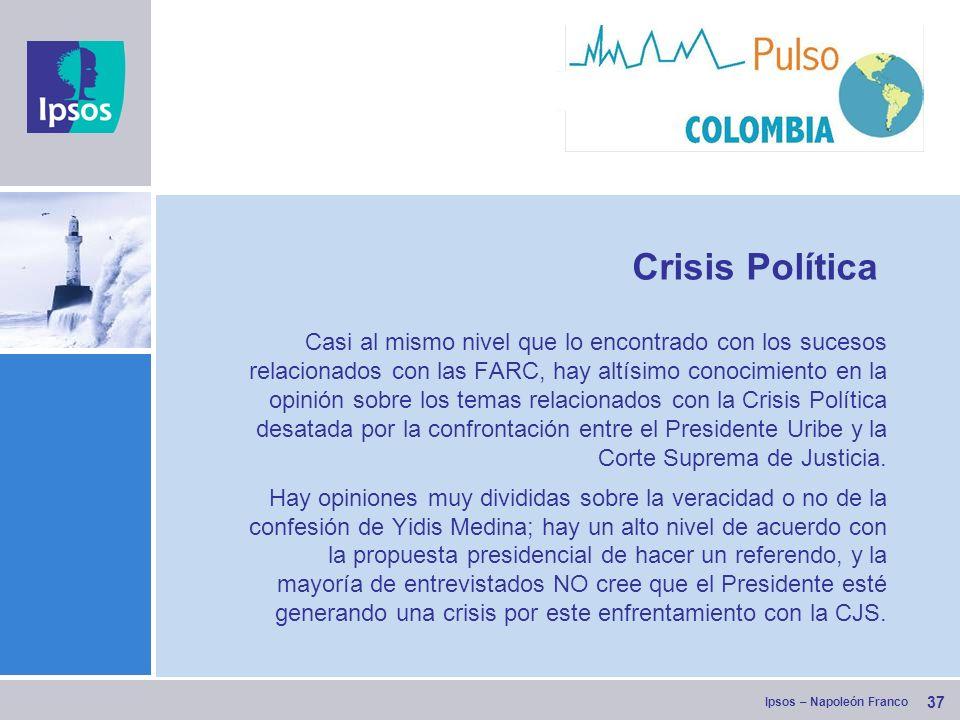 Ipsos – Napoleón Franco 37 Crisis Política Casi al mismo nivel que lo encontrado con los sucesos relacionados con las FARC, hay altísimo conocimiento en la opinión sobre los temas relacionados con la Crisis Política desatada por la confrontación entre el Presidente Uribe y la Corte Suprema de Justicia.