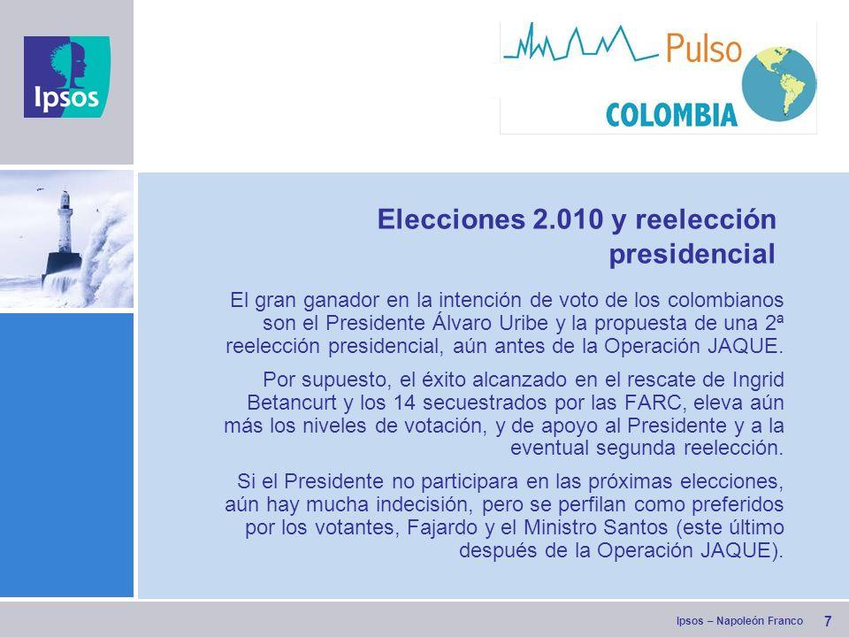 Ipsos – Napoleón Franco Elecciones 2.010 y reelección presidencial El gran ganador en la intención de voto de los colombianos son el Presidente Álvaro Uribe y la propuesta de una 2ª reelección presidencial, aún antes de la Operación JAQUE.