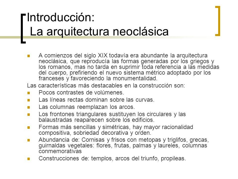 Introducción: La arquitectura neoclásica A comienzos del siglo XIX todavía era abundante la arquitectura neoclásica, que reproducía las formas generad