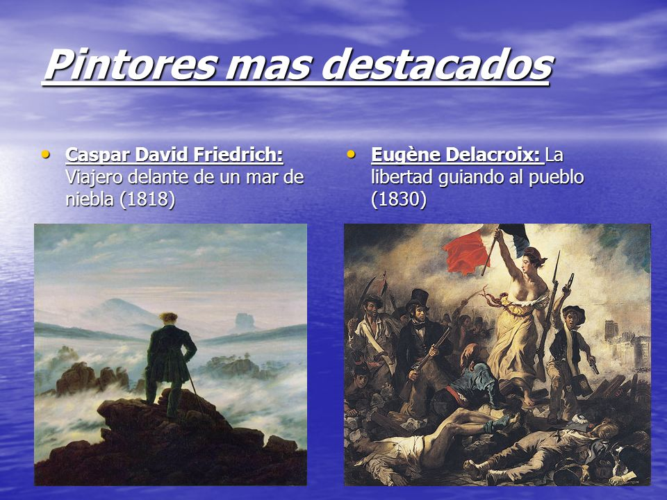 Pintores mas destacados Caspar David Friedrich: Viajero delante de un mar de niebla (1818) Eugène Delacroix: La libertad guiando al pueblo (1830)