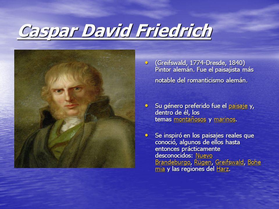 Caspar David Friedrich (Greifswald, 1774-Dresde, 1840) Pintor alemán. Fue el paisajista más notable del romanticismo alemán. (Greifswald, 1774-Dresde,