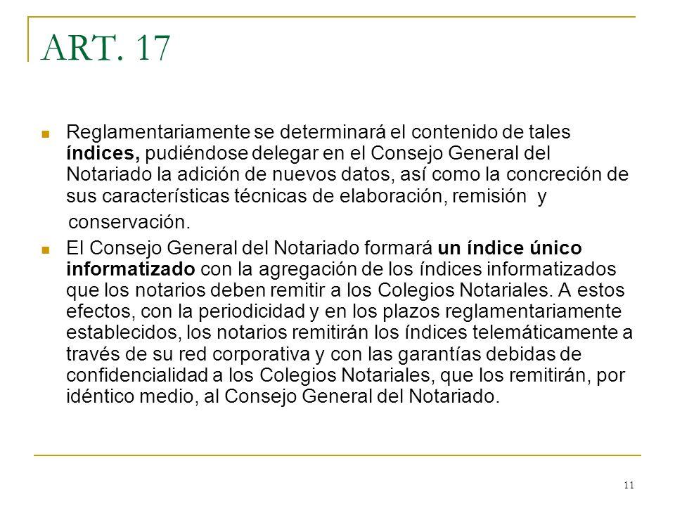11 ART. 17 Reglamentariamente se determinará el contenido de tales índices, pudiéndose delegar en el Consejo General del Notariado la adición de nuevo