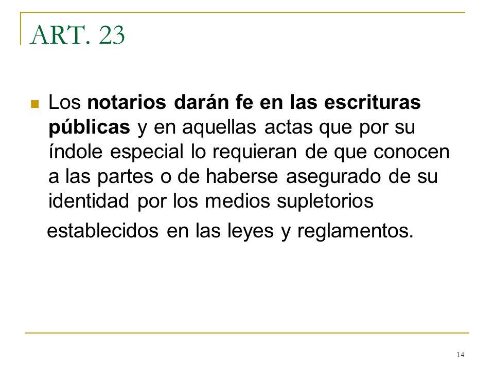 14 ART. 23 Los notarios darán fe en las escrituras públicas y en aquellas actas que por su índole especial lo requieran de que conocen a las partes o