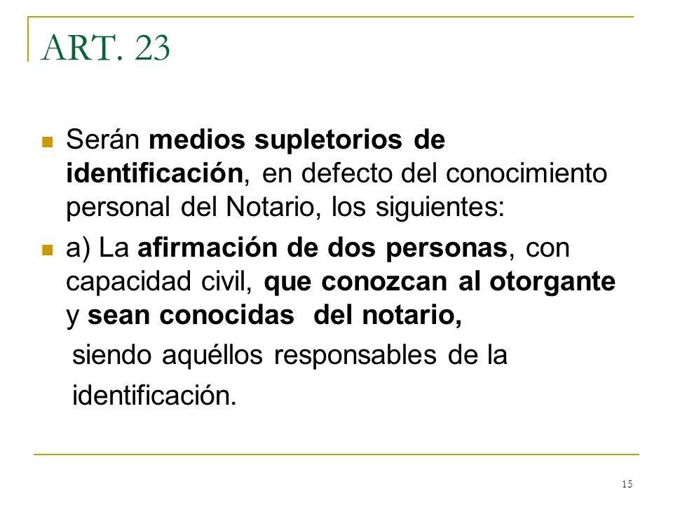 15 ART. 23 Serán medios supletorios de identificación, en defecto del conocimiento personal del Notario, los siguientes: a) La afirmación de dos perso
