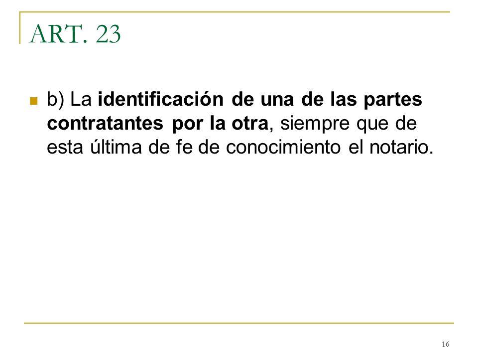 16 ART. 23 b) La identificación de una de las partes contratantes por la otra, siempre que de esta última de fe de conocimiento el notario.