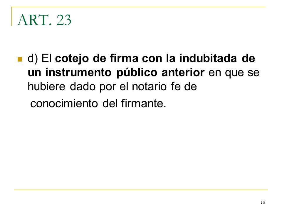 18 ART. 23 d) El cotejo de firma con la indubitada de un instrumento público anterior en que se hubiere dado por el notario fe de conocimiento del fir