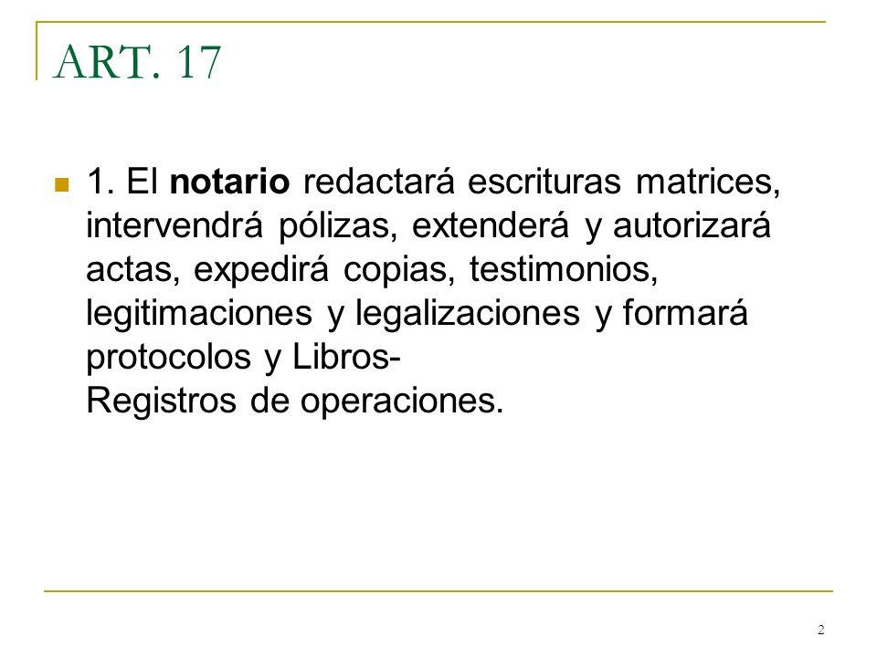 2 ART. 17 1. El notario redactará escrituras matrices, intervendrá pólizas, extenderá y autorizará actas, expedirá copias, testimonios, legitimaciones