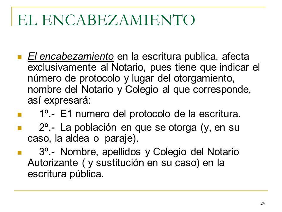 26 EL ENCABEZAMIENTO El encabezamiento en la escritura publica, afecta exclusivamente al Notario, pues tiene que indicar el número de protocolo y luga