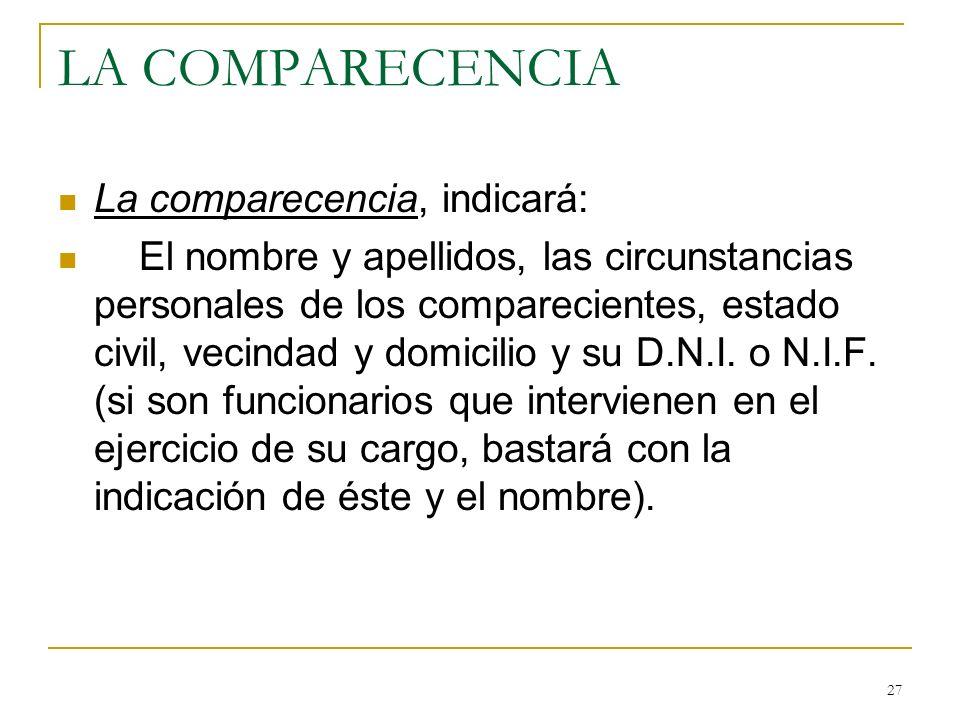 27 LA COMPARECENCIA La comparecencia, indicará: El nombre y apellidos, las circunstancias personales de los comparecientes, estado civil, vecindad y d