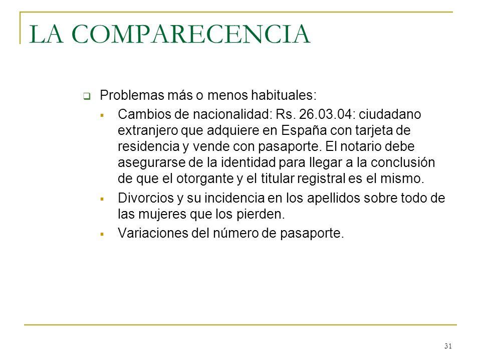 31 LA COMPARECENCIA Problemas más o menos habituales: Cambios de nacionalidad: Rs. 26.03.04: ciudadano extranjero que adquiere en España con tarjeta d