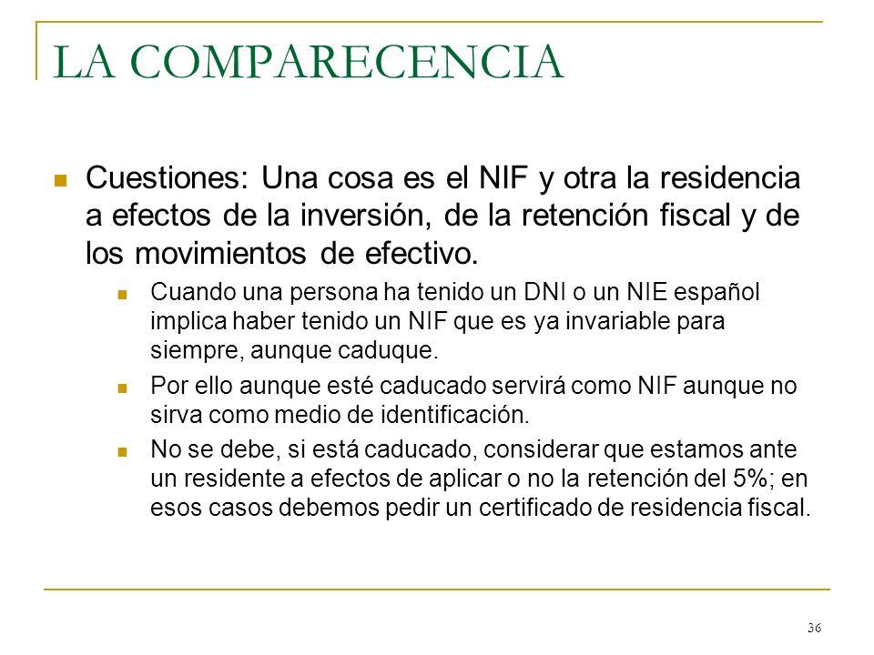 36 LA COMPARECENCIA Cuestiones: Una cosa es el NIF y otra la residencia a efectos de la inversión, de la retención fiscal y de los movimientos de efec