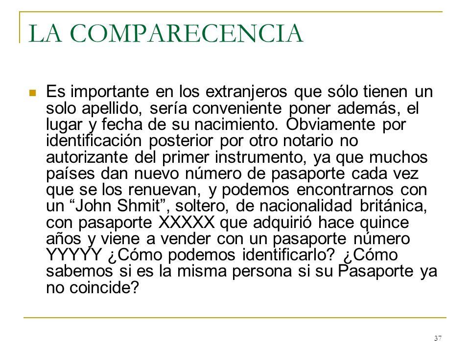 37 LA COMPARECENCIA Es importante en los extranjeros que sólo tienen un solo apellido, sería conveniente poner además, el lugar y fecha de su nacimien